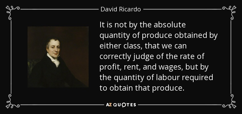 It is not by the absolute quantity of produce obtained by either class, that we can correctly judge of the rate of profit, rent, and wages, but by the quantity of labour required to obtain that produce. - David Ricardo