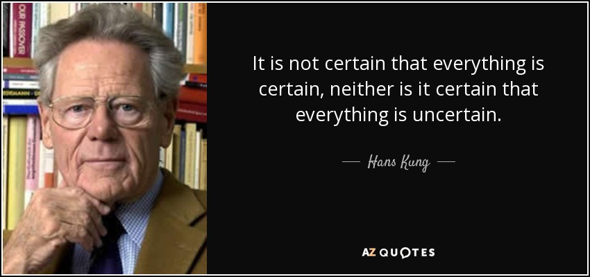 It is not certain that everything is certain, neither is it certain that everything is uncertain. - Hans Kung