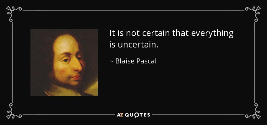 It is not certain that everything is uncertain. - Blaise Pascal