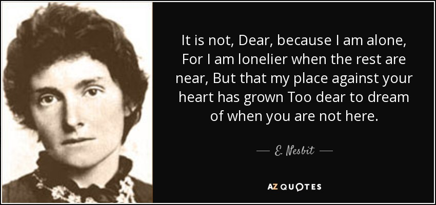 It is not, Dear, because I am alone, For I am lonelier when the rest are near, But that my place against your heart has grown Too dear to dream of when you are not here. - E. Nesbit