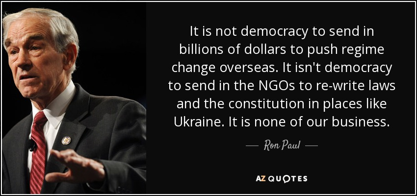 It is not democracy to send in billions of dollars to push regime change overseas. It isn't democracy to send in the NGOs to re-write laws and the constitution in places like Ukraine. It is none of our business. - Ron Paul