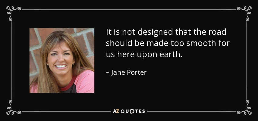 It is not designed that the road should be made too smooth for us here upon earth. - Jane Porter
