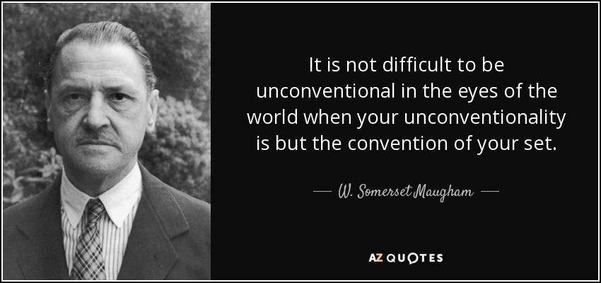 It is not difficult to be unconventional in the eyes of the world when your unconventionality is but the convention of your set. - W. Somerset Maugham