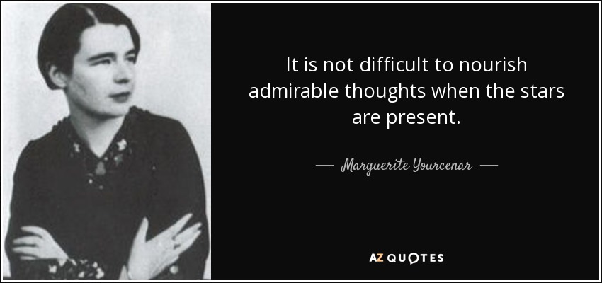 It is not difficult to nourish admirable thoughts when the stars are present. - Marguerite Yourcenar