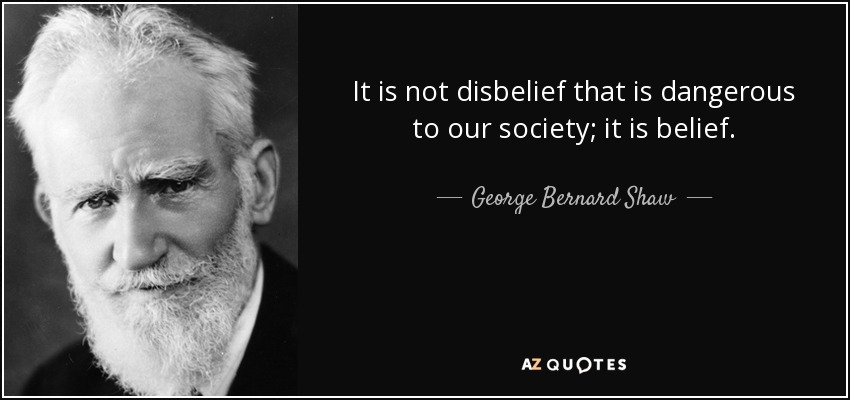 It is not disbelief that is dangerous to our society; it is belief. - George Bernard Shaw