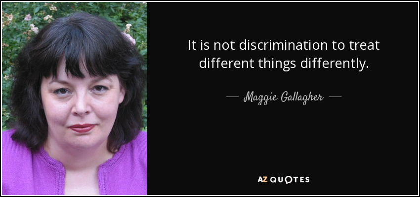 It is not discrimination to treat different things differently. - Maggie Gallagher