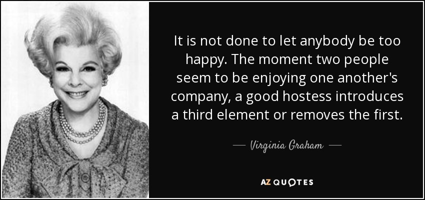 It is not done to let anybody be too happy. The moment two people seem to be enjoying one another's company, a good hostess introduces a third element or removes the first. - Virginia Graham