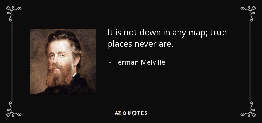 It is not down in any map; true places never are. - Herman Melville