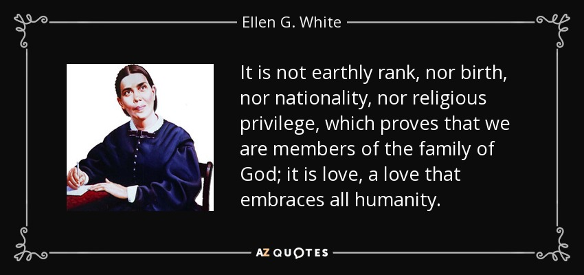 It is not earthly rank, nor birth, nor nationality, nor religious privilege, which proves that we are members of the family of God; it is love, a love that embraces all humanity. - Ellen G. White