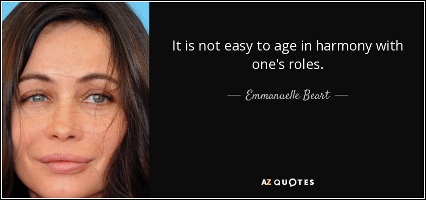 It is not easy to age in harmony with one's roles. - Emmanuelle Beart