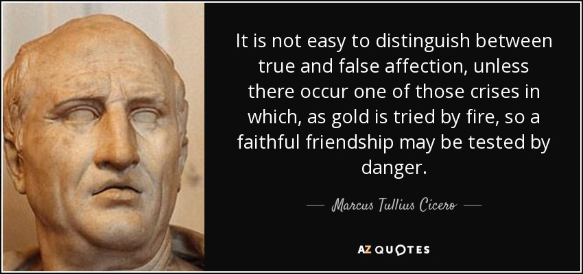 It is not easy to distinguish between true and false affection, unless there occur one of those crises in which, as gold is tried by fire, so a faithful friendship may be tested by danger. - Marcus Tullius Cicero