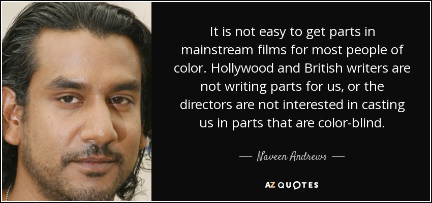 It is not easy to get parts in mainstream films for most people of color. Hollywood and British writers are not writing parts for us, or the directors are not interested in casting us in parts that are color-blind. - Naveen Andrews