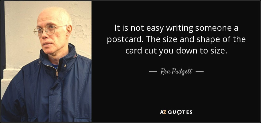 It is not easy writing someone a postcard. The size and shape of the card cut you down to size. - Ron Padgett