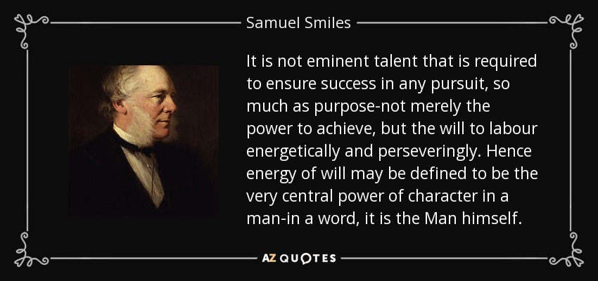It is not eminent talent that is required to ensure success in any pursuit, so much as purpose-not merely the power to achieve, but the will to labour energetically and perseveringly. Hence energy of will may be defined to be the very central power of character in a man-in a word, it is the Man himself. - Samuel Smiles