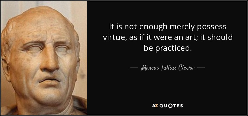 It is not enough merely possess virtue, as if it were an art; it should be practiced. - Marcus Tullius Cicero