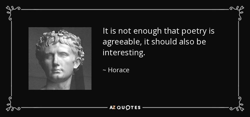 It is not enough that poetry is agreeable, it should also be interesting. - Horace