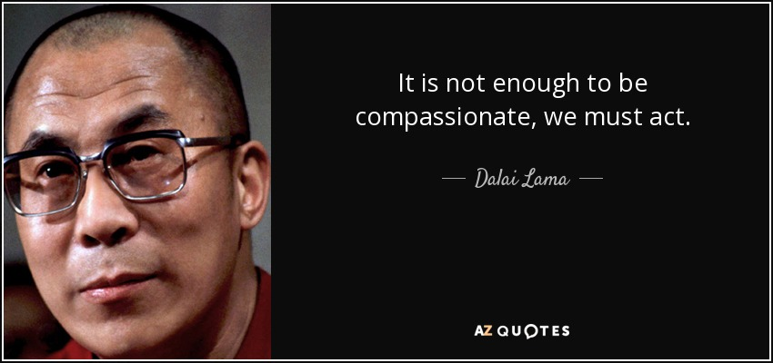 It is not enough to be compassionate, we must act. - Dalai Lama