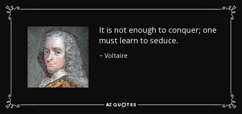 It is not enough to conquer; one must learn to seduce. - Voltaire