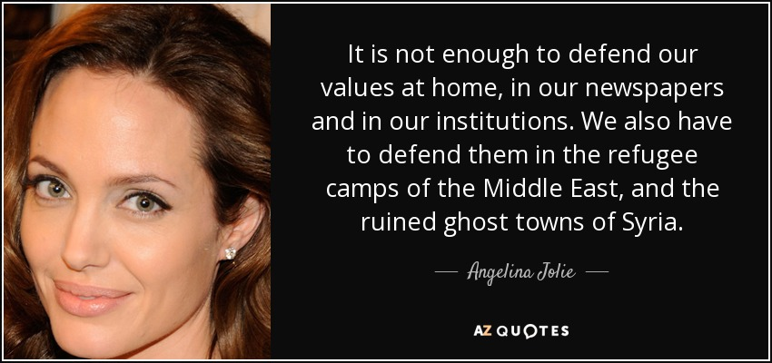 It is not enough to defend our values at home, in our newspapers and in our institutions. We also have to defend them in the refugee camps of the Middle East, and the ruined ghost towns of Syria. - Angelina Jolie