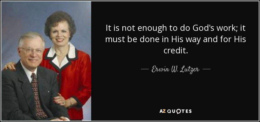 It is not enough to do God's work; it must be done in His way and for His credit. - Erwin W. Lutzer