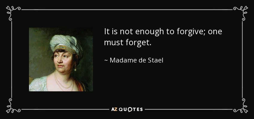 It is not enough to forgive; one must forget. - Madame de Stael