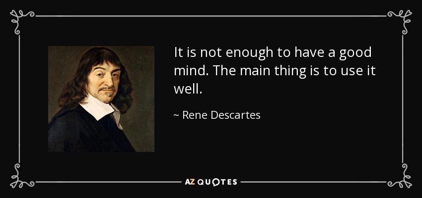 It is not enough to have a good mind. The main thing is to use it well. - Rene Descartes
