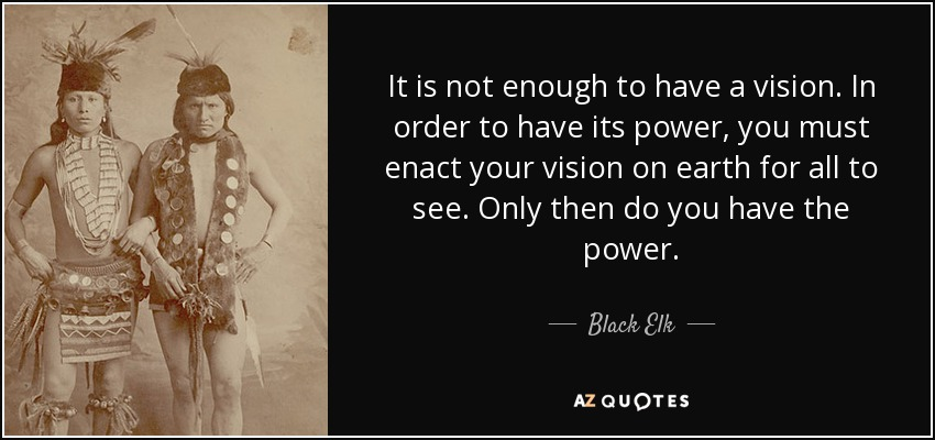 It is not enough to have a vision. In order to have its power, you must enact your vision on earth for all to see. Only then do you have the power. - Black Elk