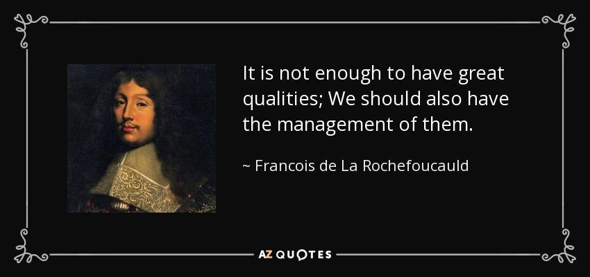 It is not enough to have great qualities; We should also have the management of them. - Francois de La Rochefoucauld
