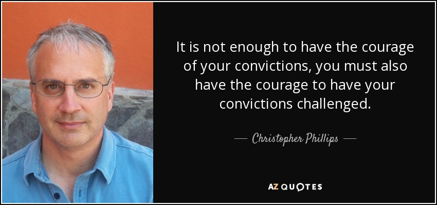 It is not enough to have the courage of your convictions, you must also have the courage to have your convictions challenged. - Christopher Phillips
