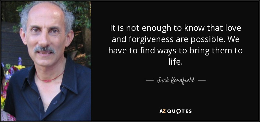 It is not enough to know that love and forgiveness are possible. We have to find ways to bring them to life. - Jack Kornfield