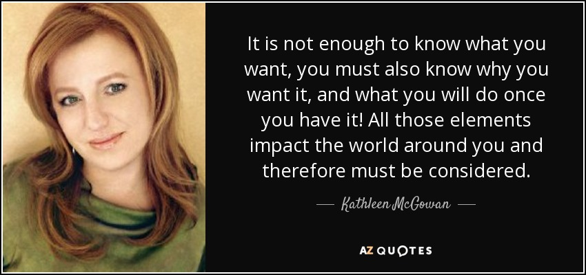 It is not enough to know what you want, you must also know why you want it, and what you will do once you have it! All those elements impact the world around you and therefore must be considered. - Kathleen McGowan