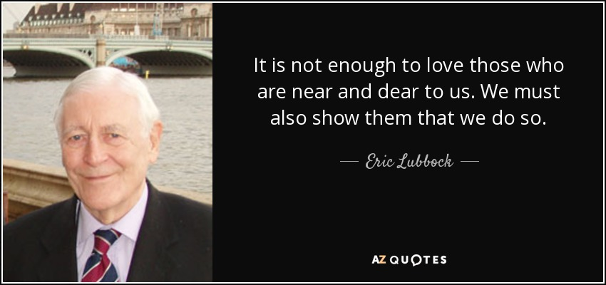 It is not enough to love those who are near and dear to us. We must also show them that we do so. - Eric Lubbock, 4th Baron Avebury