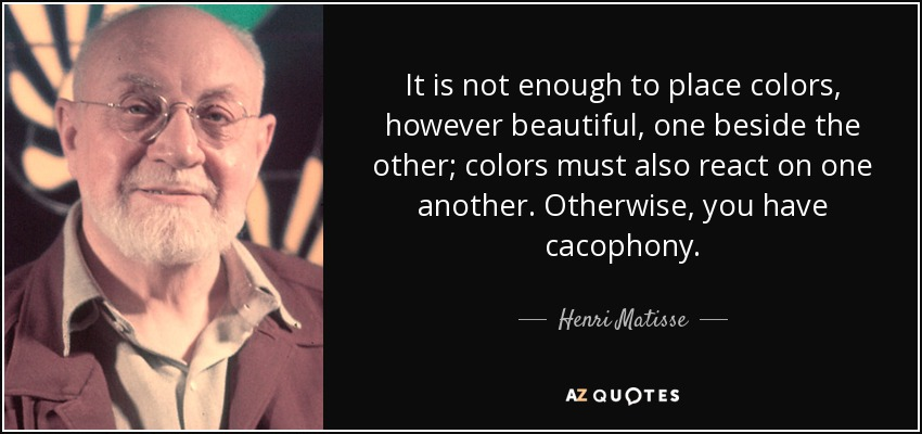 It is not enough to place colors, however beautiful, one beside the other; colors must also react on one another. Otherwise, you have cacophony. - Henri Matisse