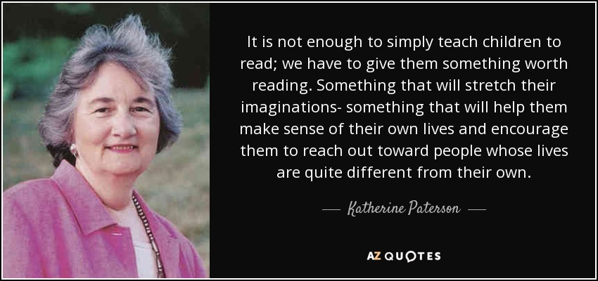 It is not enough to simply teach children to read; we have to give them something worth reading. Something that will stretch their imaginations- something that will help them make sense of their own lives and encourage them to reach out toward people whose lives are quite different from their own. - Katherine Paterson