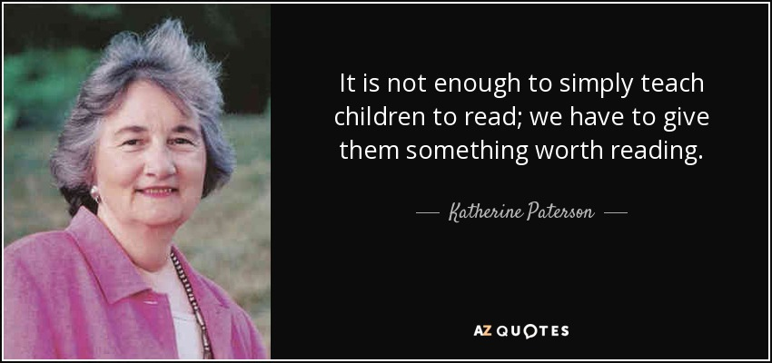 It is not enough to simply teach children to read; we have to give them something worth reading. - Katherine Paterson