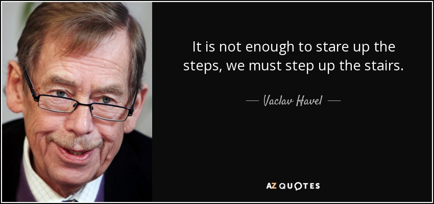 It is not enough to stare up the steps, we must step up the stairs. - Vaclav Havel