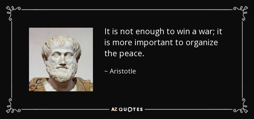 It is not enough to win a war; it is more important to organize the peace. - Aristotle