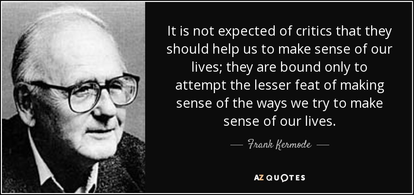 It is not expected of critics that they should help us to make sense of our lives; they are bound only to attempt the lesser feat of making sense of the ways we try to make sense of our lives. - Frank Kermode