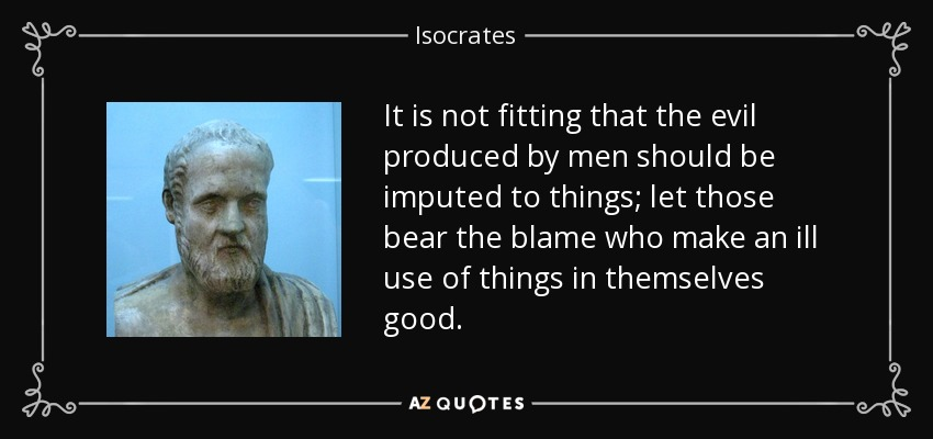 It is not fitting that the evil produced by men should be imputed to things; let those bear the blame who make an ill use of things in themselves good. - Isocrates