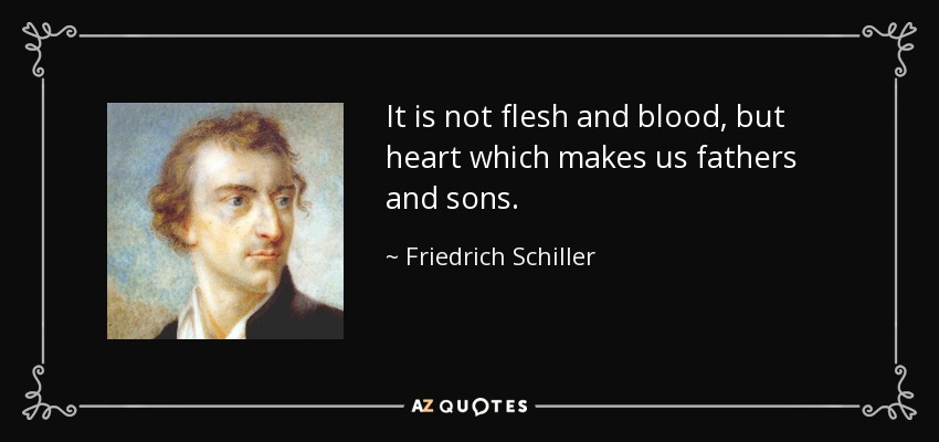 It is not flesh and blood, but heart which makes us fathers and sons. - Friedrich Schiller