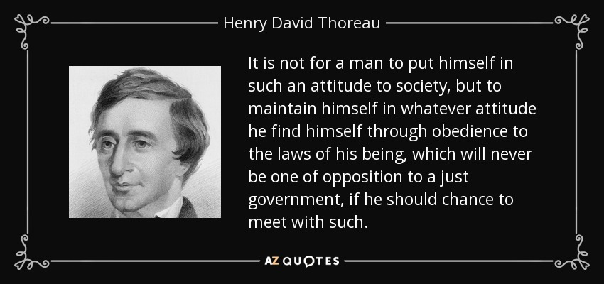 It is not for a man to put himself in such an attitude to society, but to maintain himself in whatever attitude he find himself through obedience to the laws of his being, which will never be one of opposition to a just government, if he should chance to meet with such. - Henry David Thoreau