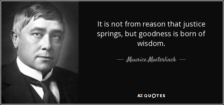 It is not from reason that justice springs, but goodness is born of wisdom. - Maurice Maeterlinck