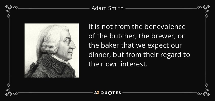 It is not from the benevolence of the butcher, the brewer, or the baker that we expect our dinner, but from their regard to their own interest. - Adam Smith