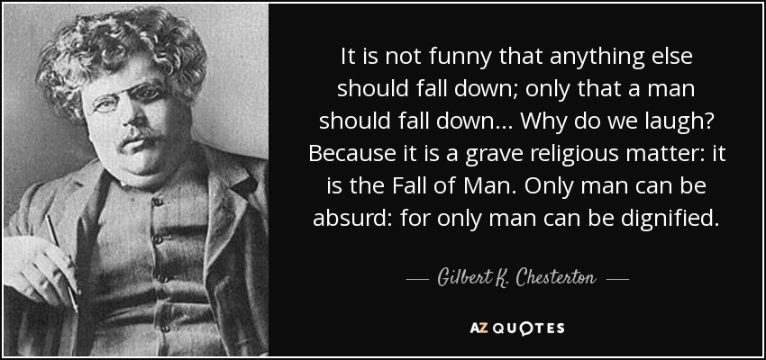 It is not funny that anything else should fall down; only that a man should fall down... Why do we laugh? Because it is a grave religious matter: it is the Fall of Man. Only man can be absurd: for only man can be dignified. - Gilbert K. Chesterton