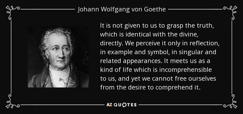 It is not given to us to grasp the truth, which is identical with the divine, directly. We perceive it only in reflection, in example and symbol, in singular and related appearances. It meets us as a kind of life which is incomprehensible to us, and yet we cannot free ourselves from the desire to comprehend it. - Johann Wolfgang von Goethe