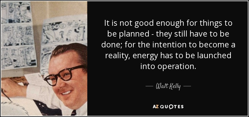 It is not good enough for things to be planned - they still have to be done; for the intention to become a reality, energy has to be launched into operation. - Walt Kelly