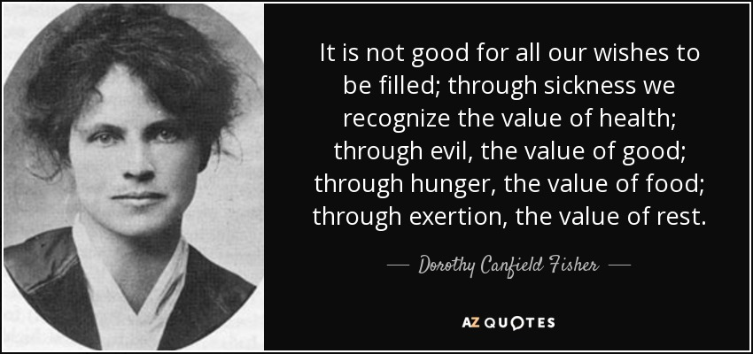 It is not good for all our wishes to be filled; through sickness we recognize the value of health; through evil, the value of good; through hunger, the value of food; through exertion, the value of rest. - Dorothy Canfield Fisher
