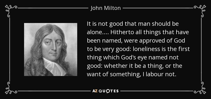 It is not good that man should be alone. ... Hitherto all things that have been named, were approved of God to be very good: loneliness is the first thing which God's eye named not good: whether it be a thing, or the want of something, I labour not. - John Milton