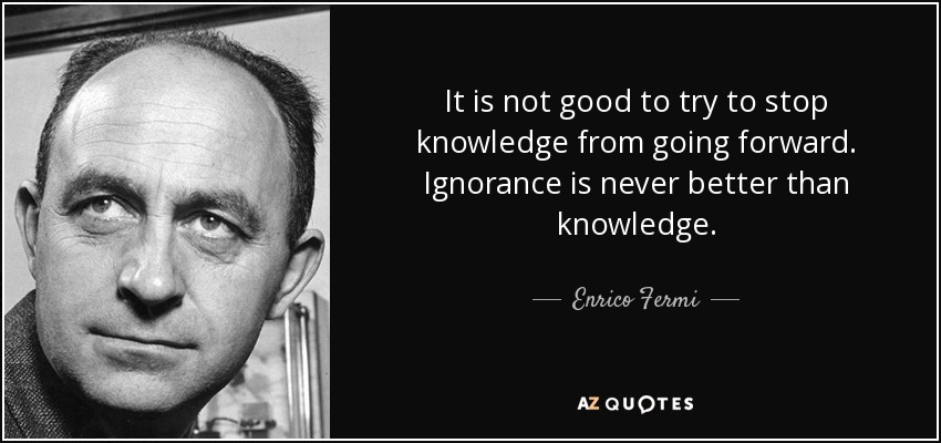 It is not good to try to stop knowledge from going forward. Ignorance is never better than knowledge. - Enrico Fermi