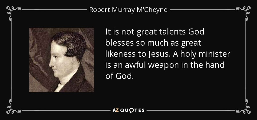 It is not great talents God blesses so much as great likeness to Jesus. A holy minister is an awful weapon in the hand of God. - Robert Murray M'Cheyne